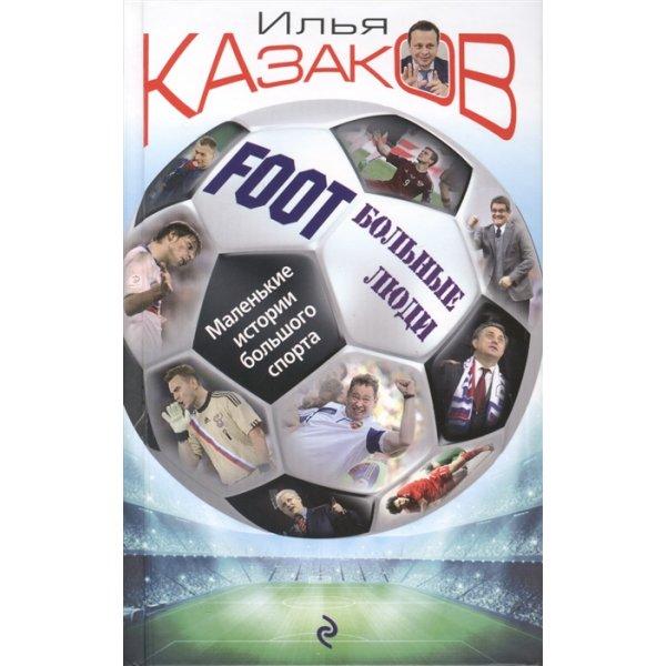 Казаков И.А. Foot'Больные люди. Маленькие истории большого спорта
