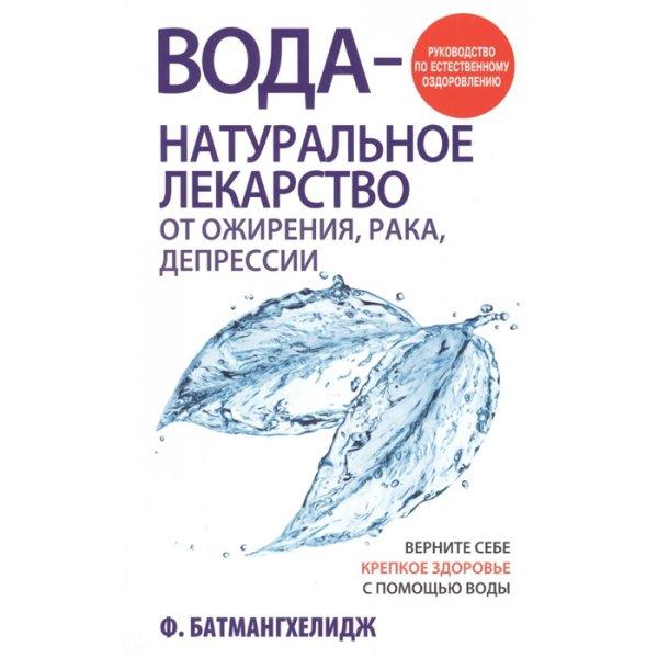 Батмангхелидж Ф. Вода - натуральное лекарство от ожирения, рака, депрессии
