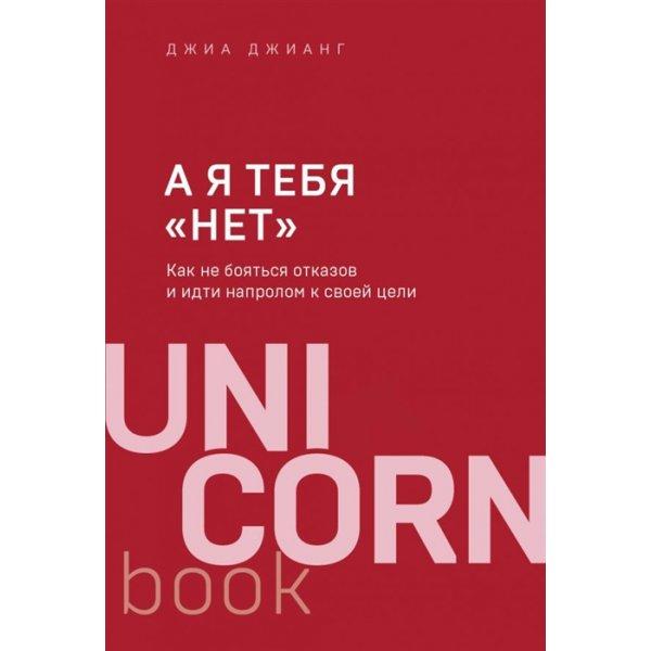 """Джианг Дж. А я тебя """"нет"""". Как не бояться отказов и идти напролом к своей цели ( UnicornBook) (мягк.)"""