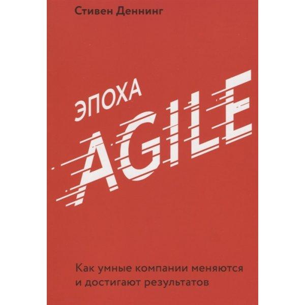 Деннинг С. Эпоха Agile. Как умные компании меняются и достигают результатов (мягк.)