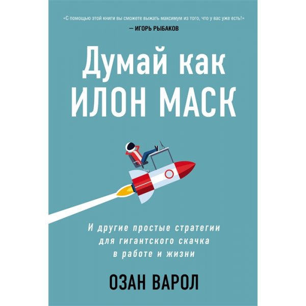 Варол О. Думай как Илон Маск. И другие простые стратегии для гигантского скачка в работе и жизни (тв.)