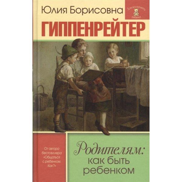 978-5-17-101011-9 Гиппенрейтер Ю.Б. Родителям: как быть ребенком. Хрестоматия (тв.)