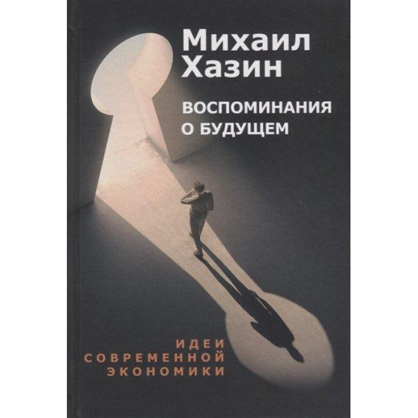 Хазин М. Воспоминания о будущем. Идеи современной экономики