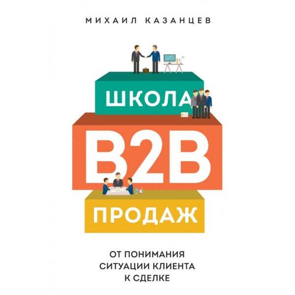 Казанцев М. Школа В2В-продаж. От понимания ситуации клиента к сделке