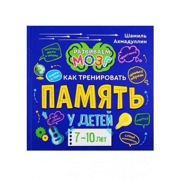 Ахмадуллин Ш. Книга о том, как тренировать память у детей 7-10 лет (тв.)