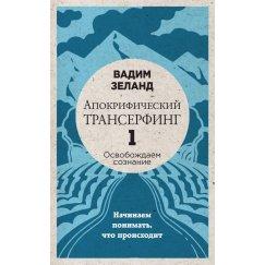 Вадим Зеланд: Апокрифический Трансерфинг -1. Освобождаем сознание: Начинаем понимать, что происходит
