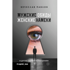 Вячеслав Павлов Мужские обиды, женские намеки и другие ошибки в отношениях