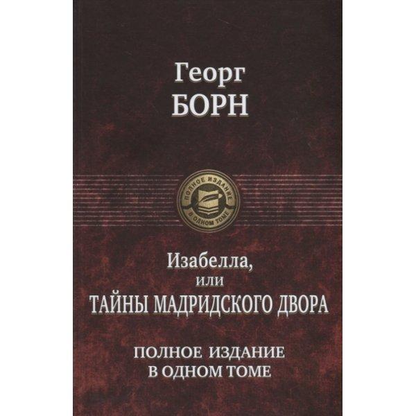 Борн Георг Изабелла, или Тайны Мадридского двора. Полное издание в одном томе (ПСС, мсс)