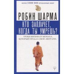 Шарма Робин Кто заплачет, когда ты умрешь? Уроки жизни от монаха который продал свой «феррари» (Прайм)