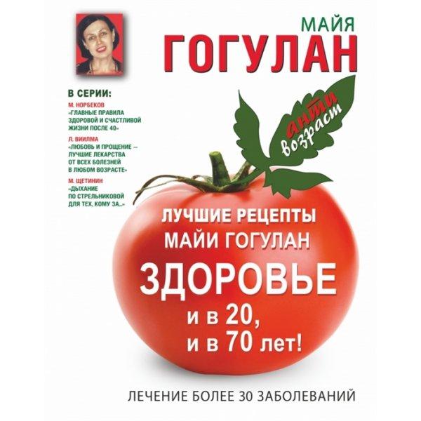 978-5-17-087467-5 Гогулан М. Ф. Лучшие рецепты Майи Гогулан. Здоровье и в 20, и в 70 лет! Лечение более 30 заболеваний