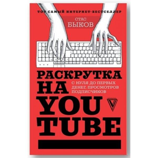 Быков С. Раскрутка на YouTube. С нуля до первых денег, просмотров и подписчиков