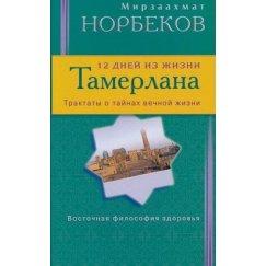 Норбеков М. 12 дней из жизни Тамерлана. Трактаты о тайнах вечной жизни