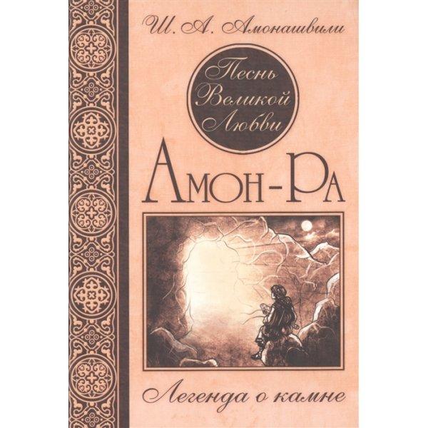 Амонашвили Ш.А. Песнь Великой Любви. Амон-Ра. Легенда о камне