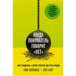"""Хопкинс Т., Катт Б. Когда покупатель говорит """"нет"""". """"Круг убеждения"""" и другие стратегии для роста продаж"""